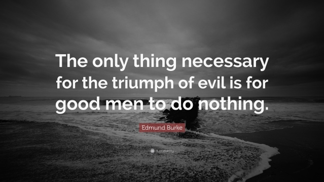 Edmund Burke The only thing necessary for the triumph of evil is for good men to do nothing.